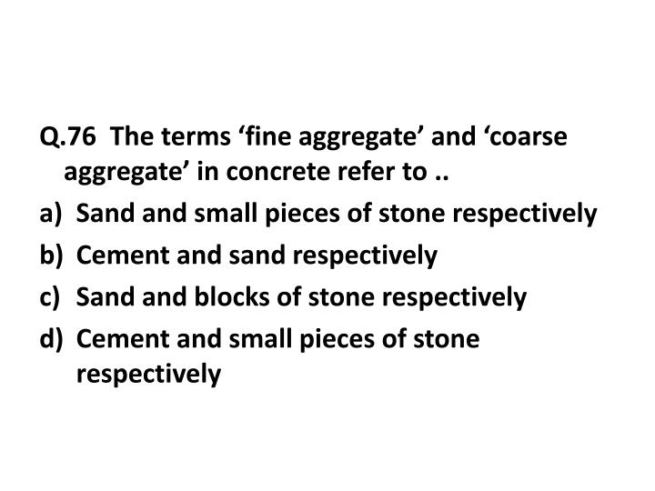 Q.76  The terms 'fine aggregate' and 'coarse aggregate' in concrete refer to ..