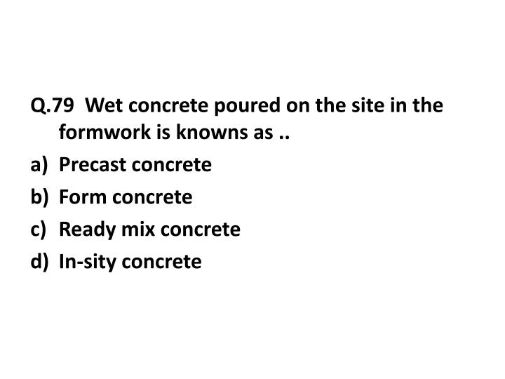 Q.79  Wet concrete poured on the site in the formwork is