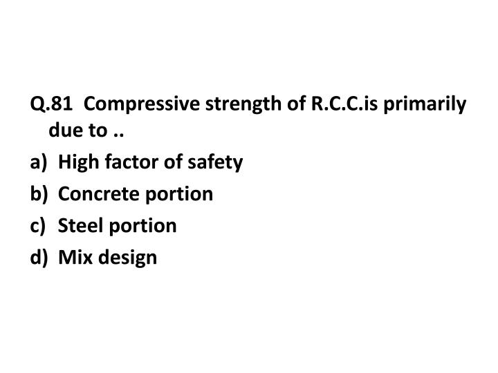 Q.81  Compressive strength of R.C.C.is primarily due to ..