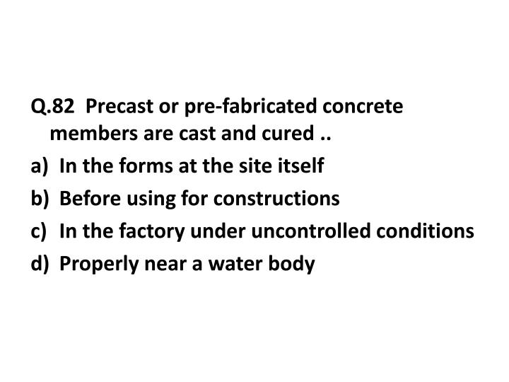 Q.82  Precast or pre-fabricated concrete members are cast and cured ..
