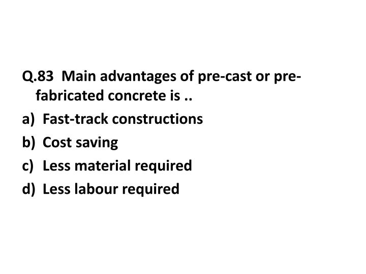 Q.83  Main advantages of pre-cast or pre-fabricated concrete is ..