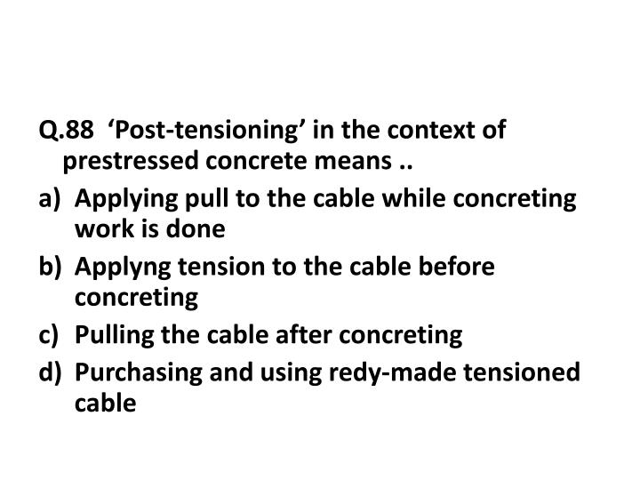 Q.88  'Post-tensioning' in the context of