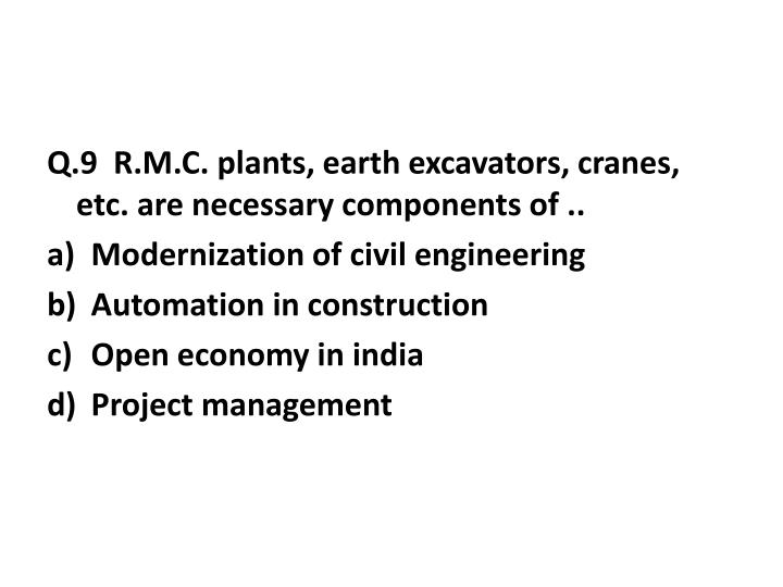 Q.9  R.M.C. plants, earth excavators, cranes, etc. are necessary components of ..