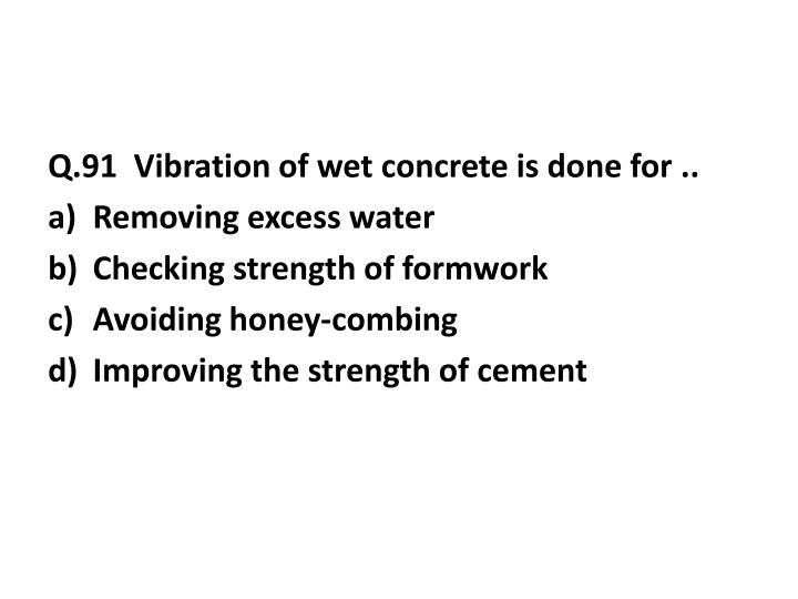 Q.91  Vibration of wet concrete is done for ..