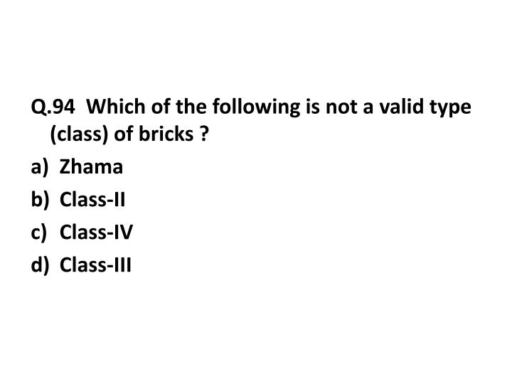 Q.94  Which of the following is not a valid type (class) of bricks ?