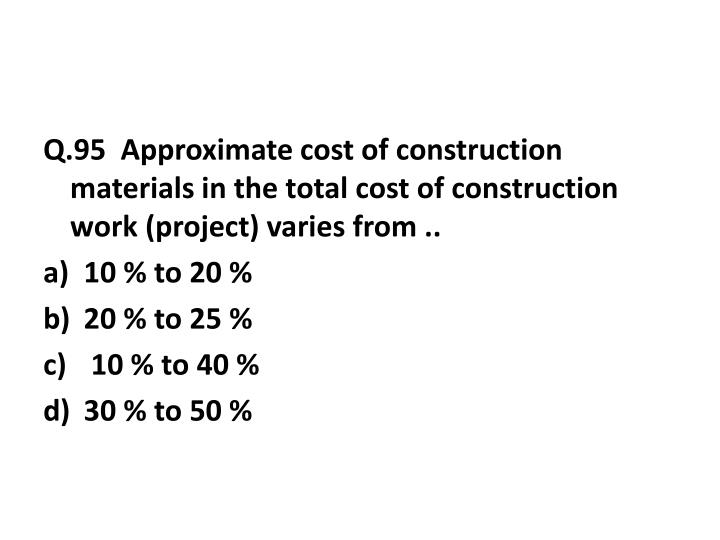 Q.95  Approximate cost of construction materials in the total cost of construction work (project) varies from ..