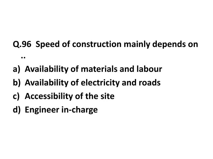 Q.96  Speed of construction mainly depends on ..