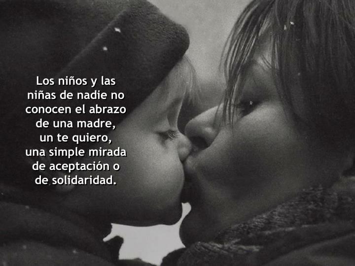 Los niños y las niñas de nadie no conocen el abrazo de una madre,            un te quiero,            una simple mirada de aceptación o de solidaridad.
