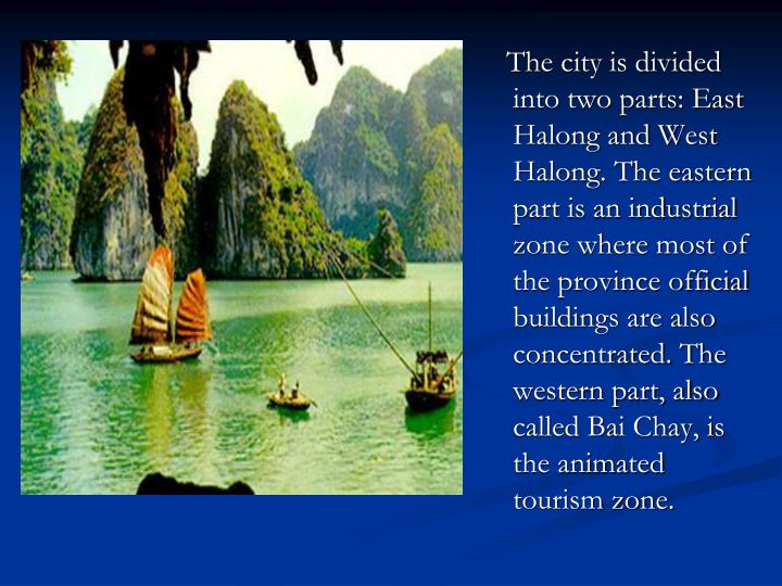 The city is divided into two parts: East Halong and West Halong. The eastern part is an industrial zone where most of the province official buildings are also concentrated. The western part, also called Bai Chay, is the animated tourism zone.
