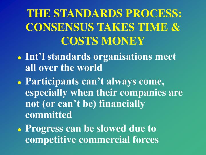 THE STANDARDS PROCESS: CONSENSUS TAKES TIME & COSTS MONEY