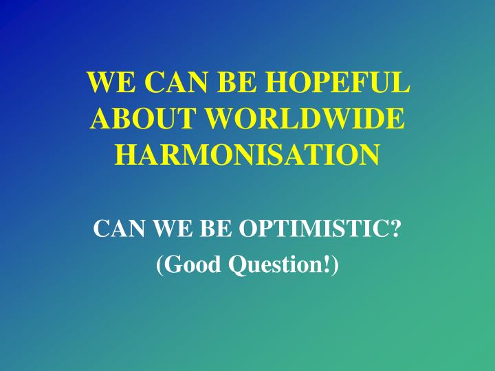 WE CAN BE HOPEFUL ABOUT WORLDWIDE HARMONISATION