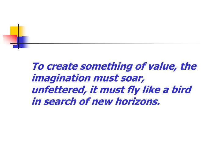 To create something of value, the