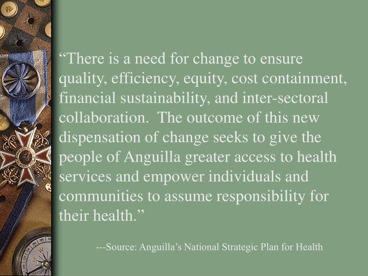 """There is a need for change to ensure quality, efficiency, equity, cost containment, financial sustainability, and inter-sectoral collaboration.  The outcome of this new dispensation of change seeks to give the people of Anguilla greater access to health services and empower individuals and communities to assume responsibility for their health."""