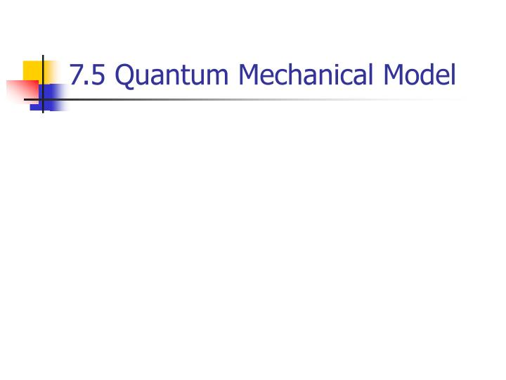 7.5 Quantum Mechanical Model