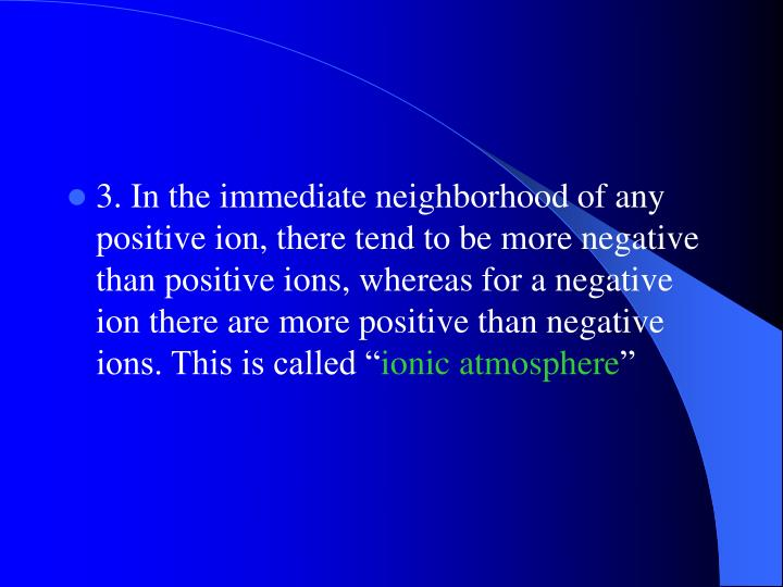 3. In the immediate neighborhood of any positive ion, there tend to be more negative than positive ions, whereas for a negative ion there are more positive than negative ions. This is called ""