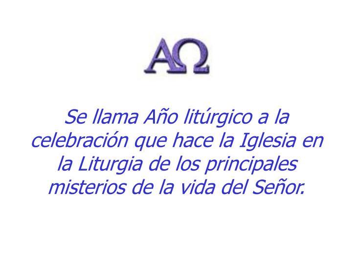 Se llama Año litúrgico a la celebración que hace la Iglesia en la Liturgia de los principales misterios de la vida del Señor.