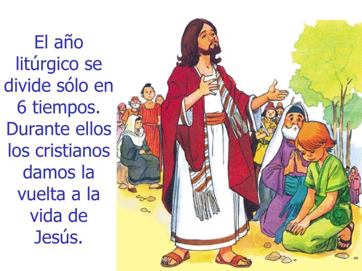 El año litúrgico se divide sólo en 6 tiempos. Durante ellos los cristianos damos la vuelta a la vida de Jesús.