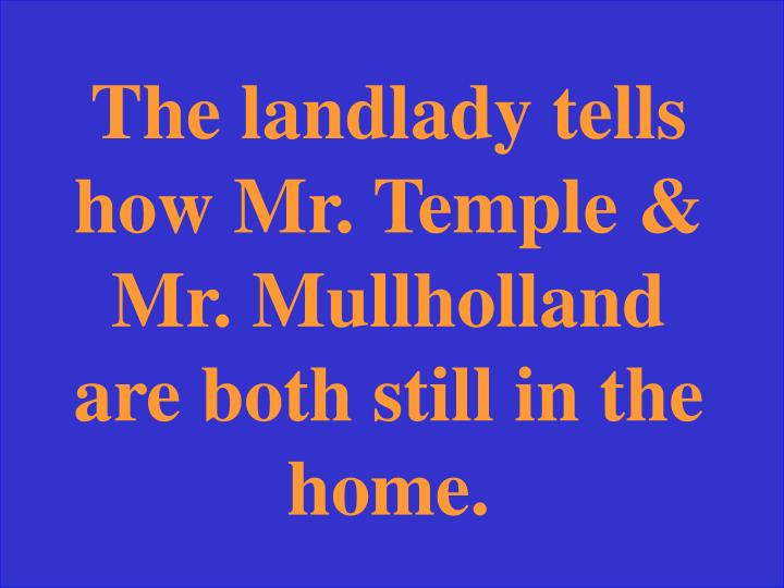 The landlady tells how Mr. Temple & Mr. Mullholland are both still in the home.