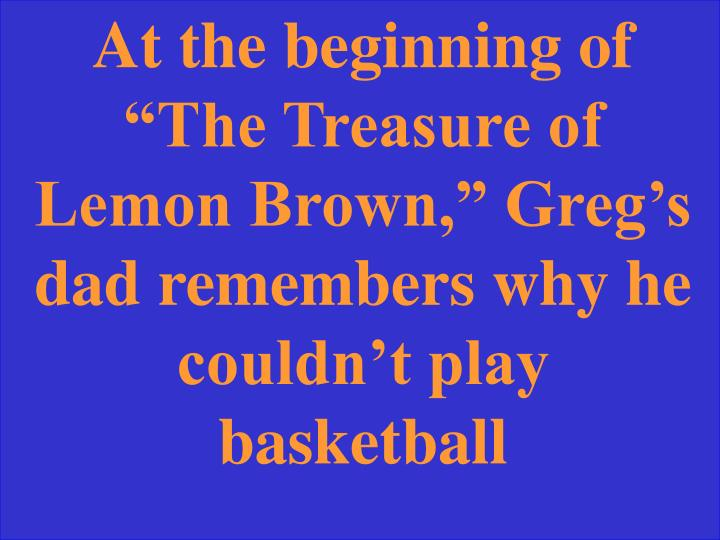 "At the beginning of ""The Treasure of Lemon Brown,"" Greg's dad remembers why he couldn't play basketball"