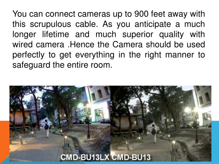 You can connect cameras up to 900 feet away with this scrupulous cable. As you anticipate a much longer lifetime and much superior quality with wired camera .Hence the Camera should be used perfectly to get everything in the right manner to safeguard the entire room.