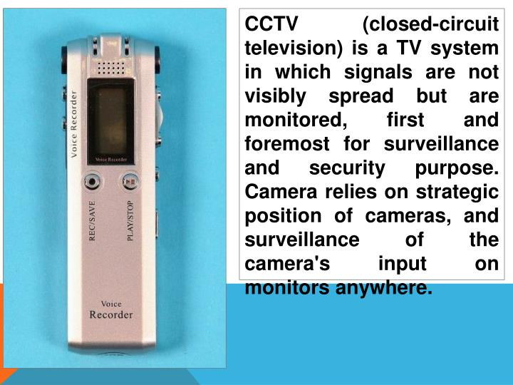 CCTV (closed-circuit television) is a TV system in which signals are not visibly spread but are monitored, first and foremost for surveillance and security purpose. Camera relies on strategic position of cameras, and surveillance of the camera's input on monitors anywhere.