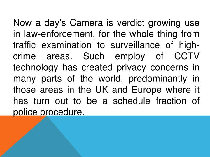 Now a day's Camera is verdict growing use in law-enforcement, for the whole thing from traffic examination to surveillance of high-crime areas. Such employ of CCTV technology has created privacy concerns in many parts of the world, predominantly in those areas in the UK and Europe where it has turn out to be a schedule fraction of police procedure.