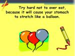 try hard not to over eat because it will cause your stomach to stretch like a balloon