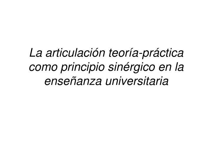La articulación teoría-práctica como principio sinérgico en la enseñanza universitaria