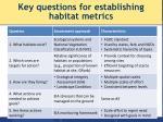 key questions for establishing habitat metrics