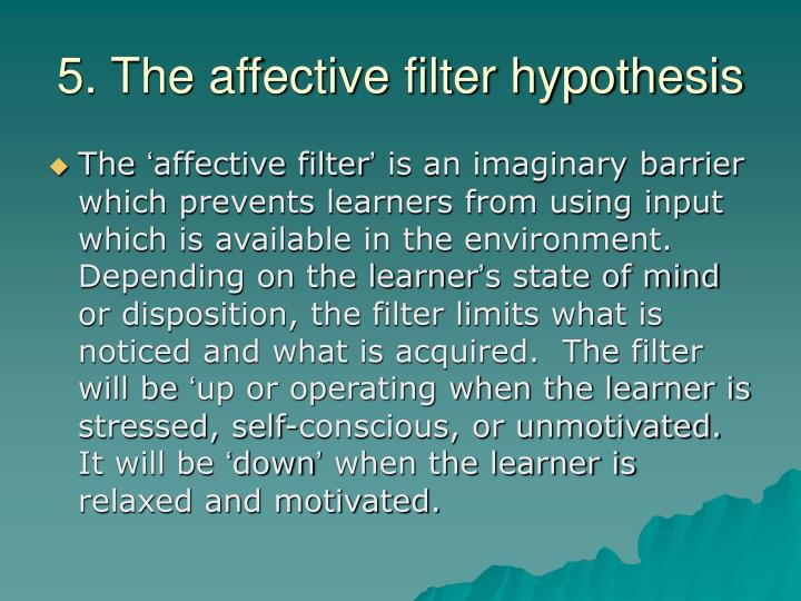 5. The affective filter hypothesis
