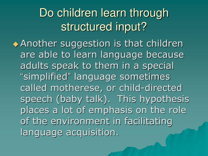 Do children learn through structured input?
