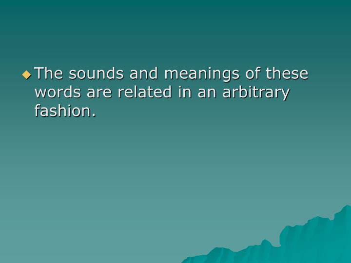 The sounds and meanings of these words are related in an arbitrary fashion.