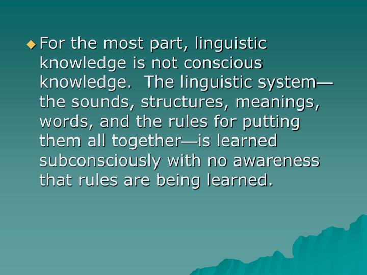 For the most part, linguistic knowledge is not conscious knowledge.  The linguistic system