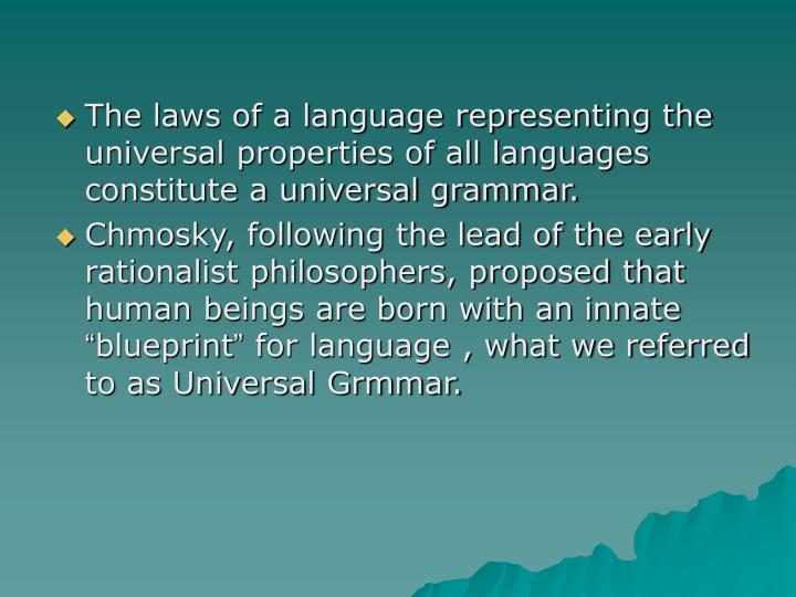 The laws of a language representing the universal properties of all languages constitute a universal grammar.