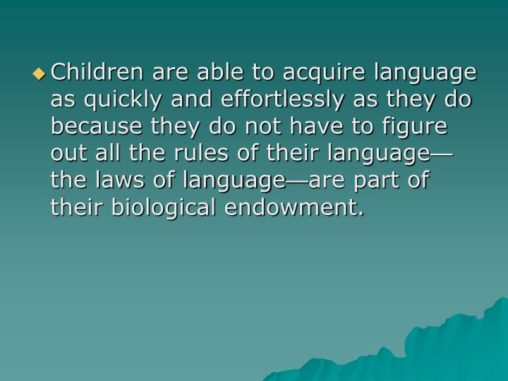Children are able to acquire language as quickly and effortlessly as they do because they do not have to figure out all the rules of their language