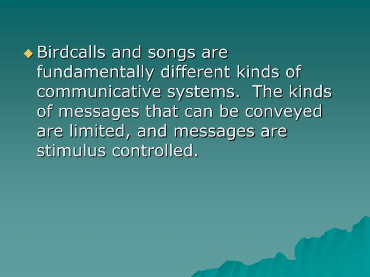 Birdcalls and songs are fundamentally different kinds of communicative systems.  The kinds of messages that can be conveyed are limited, and messages are stimulus controlled.