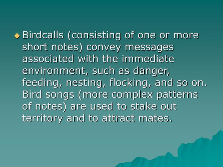 Birdcalls (consisting of one or more short notes) convey messages associated with the immediate environment, such as danger, feeding, nesting, flocking, and so on.  Bird songs (more complex patterns of notes) are used to stake out territory and to attract mates.