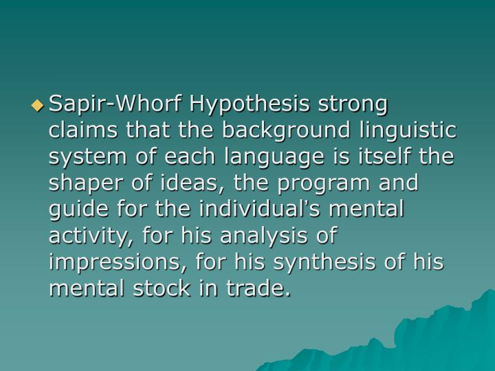 Sapir-Whorf Hypothesis strong claims that the background linguistic system of each language is itself the shaper of ideas, the program and guide for the individual