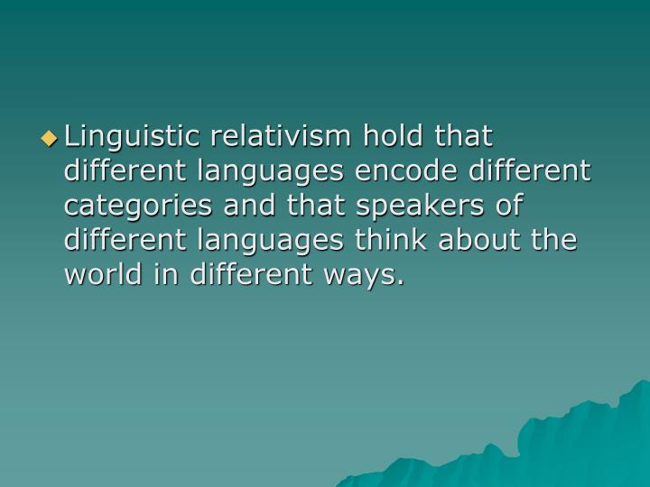 Linguistic relativism hold that different languages encode different categories and that speakers of different languages think about the world in different ways.