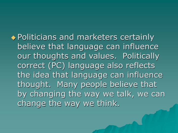 Politicians and marketers certainly believe that language can influence our thoughts and values.  Politically correct (PC) language also reflects the idea that language can influence thought.  Many people believe that by changing the way we talk, we can change the way we think.