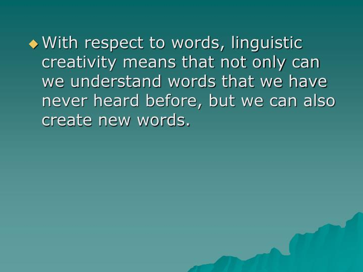 With respect to words, linguistic creativity means that not only can we understand words that we have never heard before, but we can also create new words.