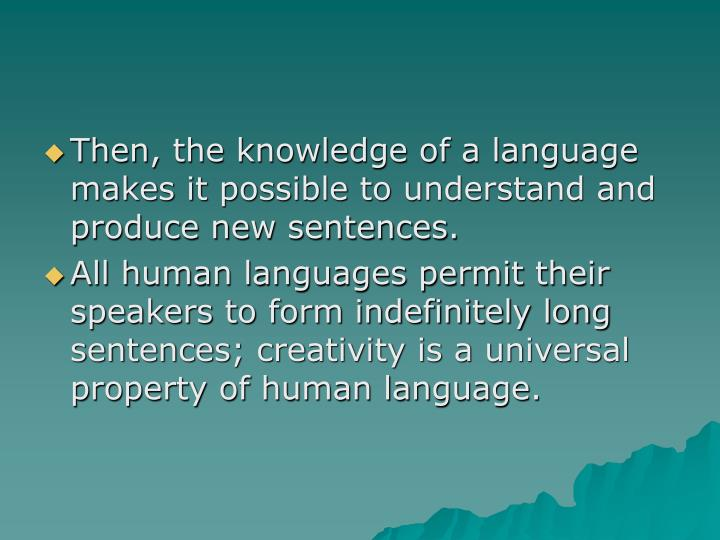 Then, the knowledge of a language makes it possible to understand and produce new sentences.