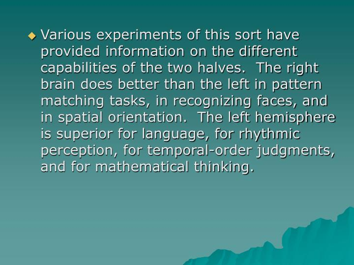 Various experiments of this sort have provided information on the different capabilities of the two halves.  The right brain does better than the left in pattern matching tasks, in recognizing faces, and in spatial orientation.  The left hemisphere is superior for language, for rhythmic perception, for temporal-order judgments, and for mathematical thinking.