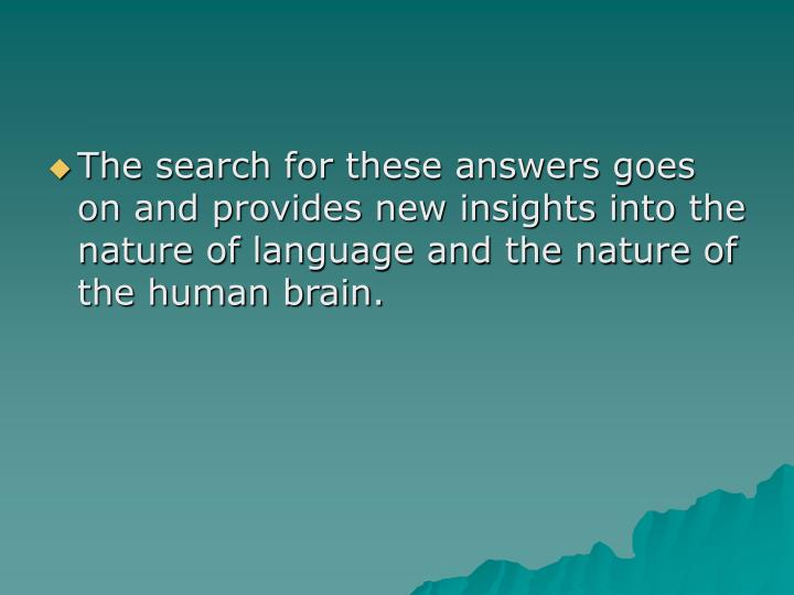 The search for these answers goes on and provides new insights into the nature of language and the nature of the human brain.