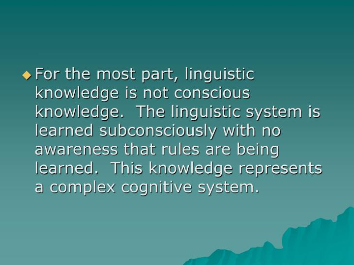For the most part, linguistic knowledge is not conscious knowledge.  The linguistic system is learned subconsciously with no awareness that rules are being learned.  This knowledge represents a complex cognitive system.