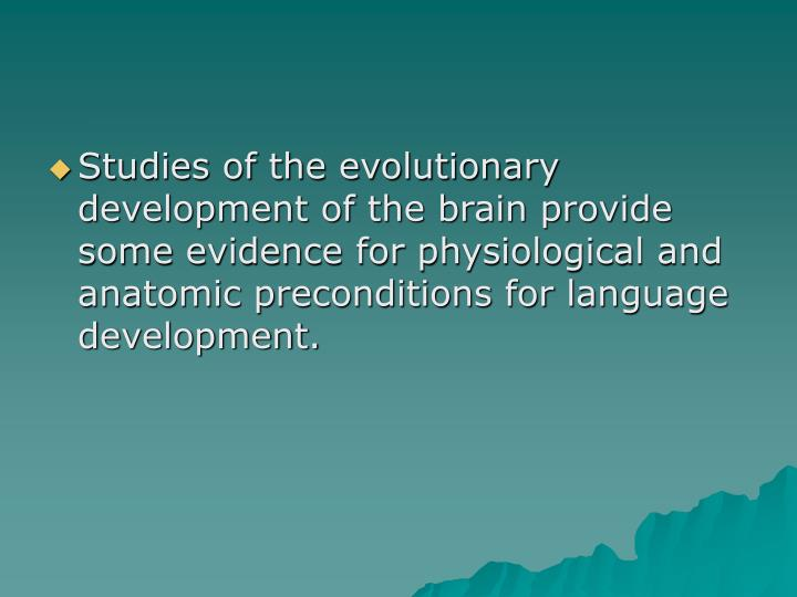 Studies of the evolutionary development of the brain provide some evidence for physiological and anatomic preconditions for language development.