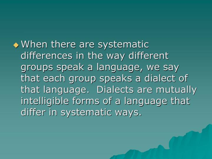 When there are systematic differences in the way different groups speak a language, we say that each group speaks a dialect of that language.  Dialects are mutually intelligible forms of a language that differ in systematic ways.