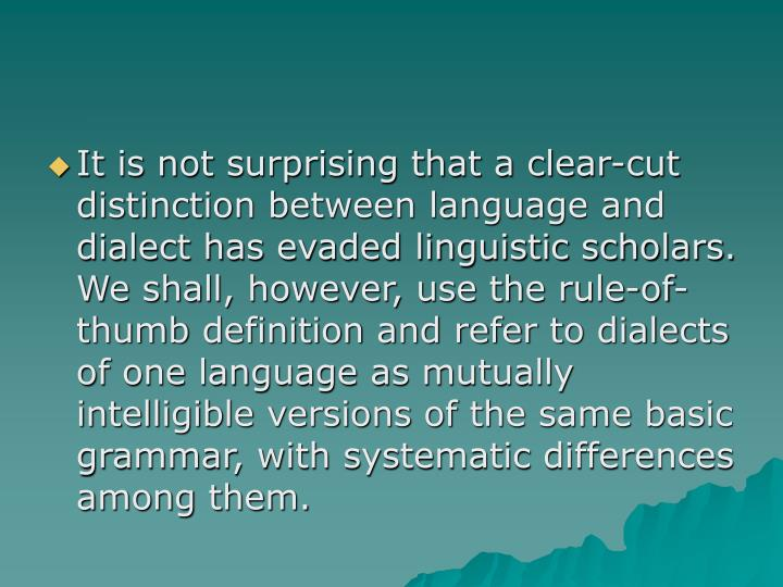 It is not surprising that a clear-cut distinction between language and dialect has evaded linguistic scholars.  We shall, however, use the rule-of-thumb definition and refer to dialects of one language as mutually intelligible versions of the same basic grammar, with systematic differences among them.