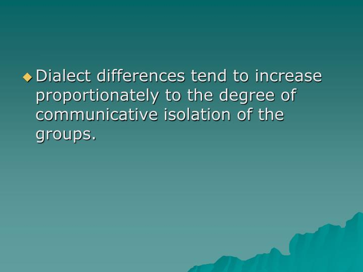 Dialect differences tend to increase proportionately to the degree of communicative isolation of the groups.