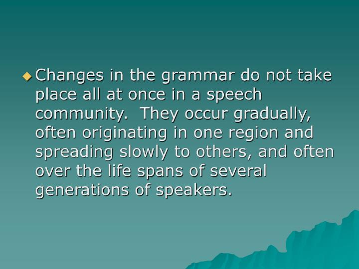 Changes in the grammar do not take place all at once in a speech community.  They occur gradually, often originating in one region and spreading slowly to others, and often over the life spans of several generations of speakers.